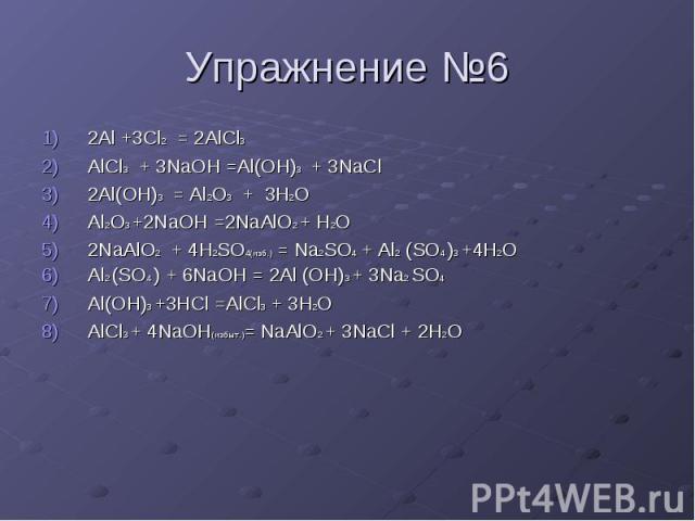 Упражнение №6 2Al +3Cl2 = 2AlCl3 AlCl3 + 3NaOH =Al(OH)3 + 3NaCl 2Al(OH)3 = Al2O3 + 3H2O Al2O3 +2NaOH =2NaAlO2 + H2O 2NaAlO2 + 4H2SO4(изб.) = Na2SO4 + Al2 (SO4 )3 +4H2O Al2 (SO4 ) + 6NaOH = 2Al (OH)3 + 3Na2 SO4 Al(OH)3 +3HCl =AlCl3 + 3H2O AlCl3 + 4Na…