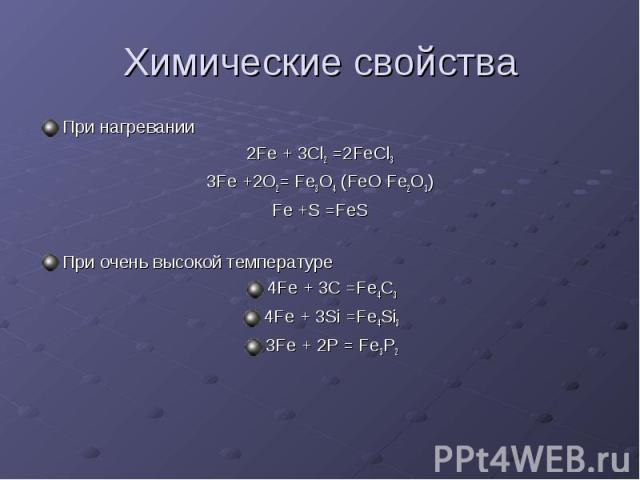 Химические свойства При нагревании 2Fe + 3Cl2 =2FeCl3 3Fe +2O2= Fe3O4 (FeO Fe2O3) Fe +S =FeS При очень высокой температуре 4Fe + 3C =Fe4C3 4Fe + 3Si =Fe4Si3 3Fe + 2P = Fe3P2
