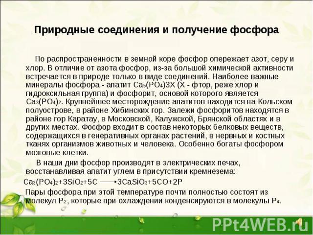 По распространенности в земной коре фосфор опережает азот, серу и хлор. В отличие от азота фосфор, из-за большой химической активности встречается в природе только в виде соединений. Наиболее важные минералы фосфора - апатит Са5(РО4)3X (Х - фтор, ре…