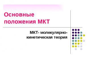 Основные положения МКТ МКТ- молекулярно-кинетическая теория