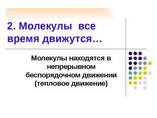 2. Молекулы все время движутся… Молекулы находятся в непрерывном беспорядочном д