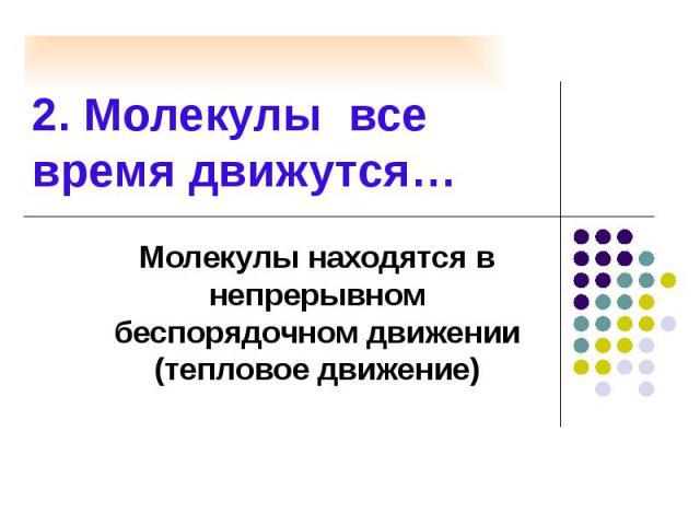 2. Молекулы все время движутся… Молекулы находятся в непрерывном беспорядочном движении (тепловое движение)
