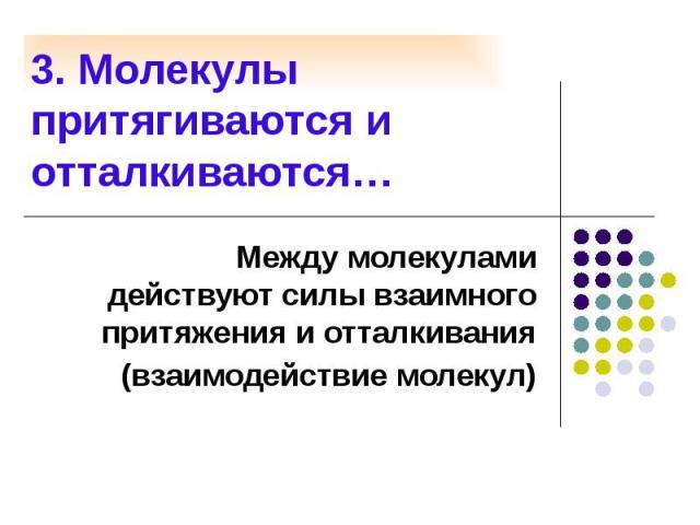 3. Молекулы притягиваются и отталкиваются… Между молекулами действуют силы взаимного притяжения и отталкивания (взаимодействие молекул)
