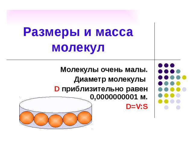 Размеры и масса молекул Молекулы очень малы. Диаметр молекулы D приблизительно равен 0,0000000001 м. D=V:S