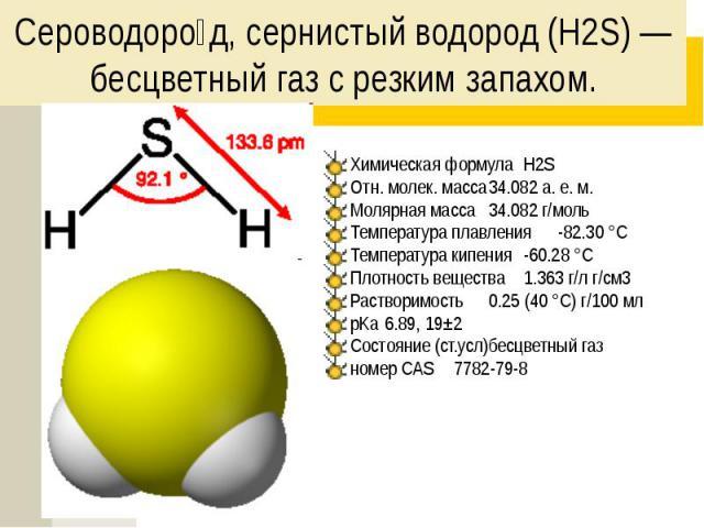 Сероводоро д, сернистый водород (H2S) — бесцветный газ с резким запахом. Химическая формула H2S Отн. молек. масса 34.082 а. е. м. Молярная масса 34.082 г/моль Температура плавления -82.30 °C Температура кипения -60.28 °C Плотность вещества 1.363 г/л…