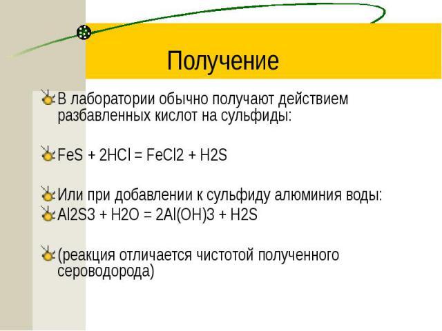 Получение В лаборатории обычно получают действием разбавленных кислот на сульфиды: FeS + 2HCl = FeCl2 + H2S Или при добавлении к сульфиду алюминия воды: Al2S3 + H2O = 2Al(OH)3 + H2S (реакция отличается чистотой полученного сероводорода)