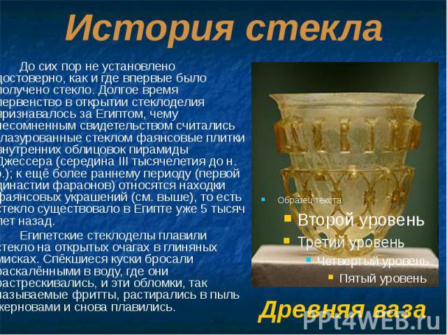 История стекла До сих пор не установлено достоверно, как и где впервые было получено стекло. Долгое время первенство в открытии стеклоделия признавалось за Египтом, чему несомненным свидетельством считались глазурованные стеклом фаянсовые плитки вну…