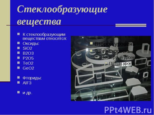 Стеклообразующие вещества К стеклообразующим веществам относятся: Оксиды: SiO2 B2O3 P2O5 ТeO2 GeO2 Фториды: AlF3 и др.