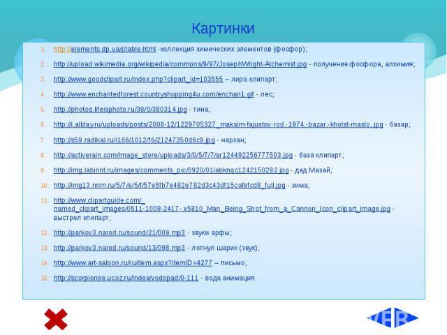 Картинки http://elements.dp.ua/ptable.html -коллекция химических элементов (фосфор); http://upload.wikimedia.org/wikipedia/commons/9/97/JosephWright-Alchemist.jpg - получение фосфора, алхимия; http://www.goodclipart.ru/index.php?clipart_id=103555 – …