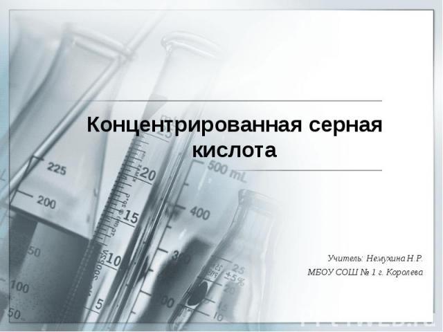 Концентрированная серная кислота Учитель: Немухина Н.Р. МБОУ СОШ № 1 г. Королева