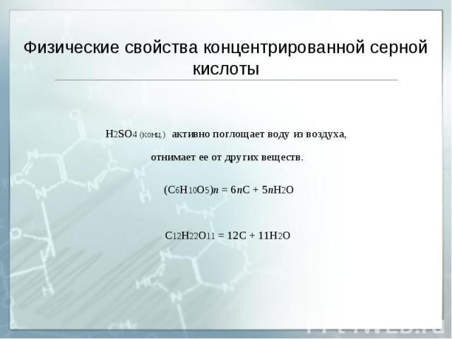 Физические свойства концентрированной серной кислоты H2SO4 (конц.) активно поглощает воду из воздуха, отнимает ее от других веществ. (C6H10O5)n = 6nC + 5nH2O C12H22O11 = 12C + 11H2O
