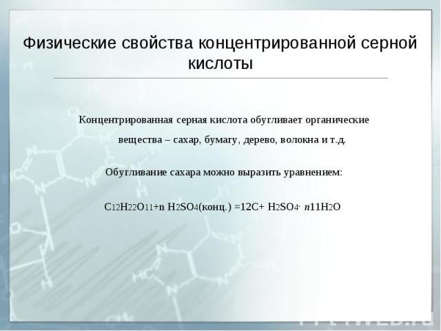 Физические свойства концентрированной серной кислоты Концентрированная серная кислота обугливает органические вещества – сахар, бумагу, дерево, волокна и т.д. Обугливание сахара можно выразить уравнением: С12Н22O11+n H2SO4(конц.)=12С+ H2SO4· n11Н2О
