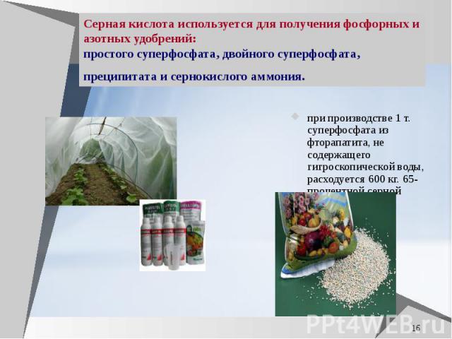 Серная кислота используется для получения фосфорных и азотных удобрений: простого суперфосфата, двойного суперфосфата, преципитата и сернокислого аммония. при производстве 1 т. суперфосфата из фторапатита, не содержащего гигроскопической воды, расхо…
