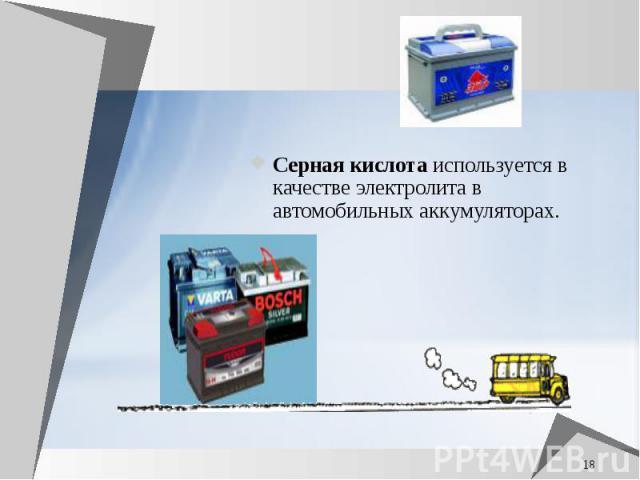 Серная кислота используется в качестве электролита в автомобильных аккумуляторах. Серная кислота используется в качестве электролита в автомобильных аккумуляторах.