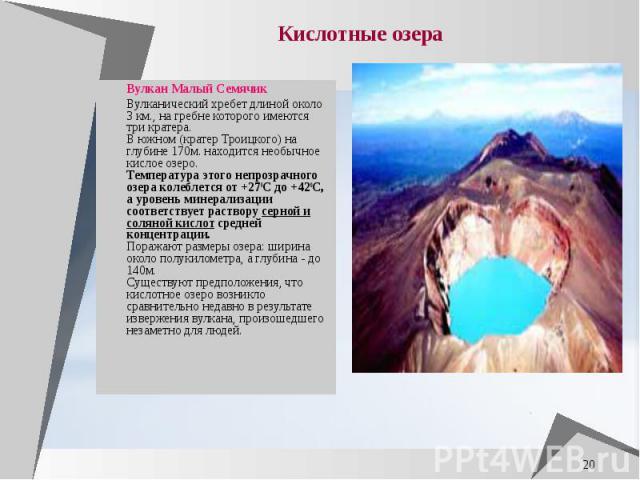 Вулкан Малый Семячик Вулкан Малый Семячик Вулканический хребет длиной около 3 км., на гребне которого имеются три кратера. В южном (кратер Троицкого) на глубине 170м. находится необычное кислое озеро. Температура этого непроз…