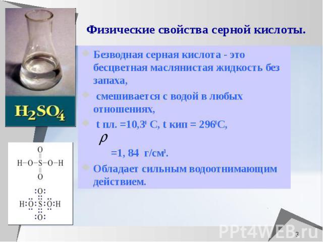 Физические свойства серной кислоты. Безводная серная кислота - это бесцветная маслянистая жидкость без запаха, смешивается с водой в любых отношениях, t пл. =10,30 С, t кип = 2960С, =1, 84 г/см3. Обладает сильным водоотнимающим действием.