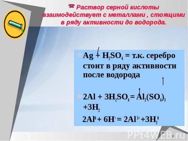 Раствор серной кислоты взаимодействует с металлами , стоящими в ряду активности до водорода. Ag + H2SO4 = т.к. серебро стоит в ряду активности после водорода 2Al + 3H2SO4 = Al2(SO4)3 +3H2 2Al0 + 6H+ = 2Al 3+ +3H20
