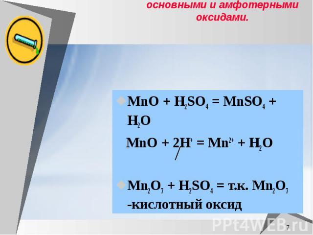Раствор серной кислоты взаимодействует с основными и амфотерными оксидами. МnO + H2SO4 = MnSO4 + H2O МnO + 2H+ = Mn2+ + H2O Mn2O7 + H2SO4 = т.к. Mn2O7 -кислотный оксид