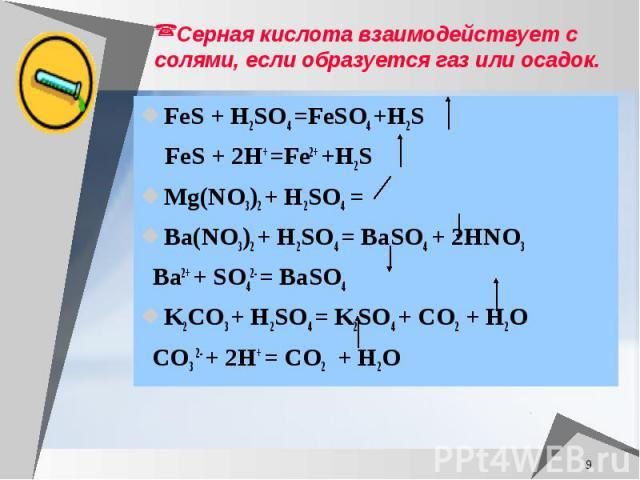 Серная кислота взаимодействует с солями, если образуется газ или осадок. FeS + H2SO4 =FeSO4 +H2S FeS + 2H+ =Fe2+ +H2S Mg(NO3)2 + H2SO4 = Ba(NO3)2 + H2SO4 = BaSO4 + 2HNO3 Ba2+ + SO42- = BaSO4 K2CO3 + H2SO4 = K2SO4 + CO2 + H2O CO3 2- + 2H+ = CO2 + H2O