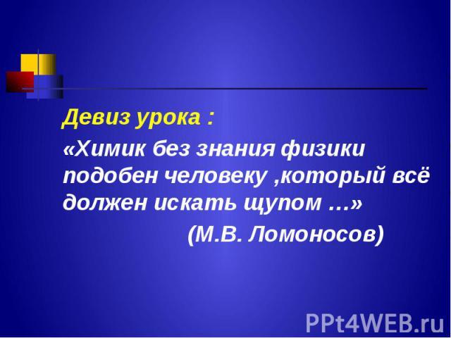 Девиз урока : Девиз урока : «Химик без знания физики подобен человеку ,который всё должен искать щупом …» (М.В. Ломоносов)