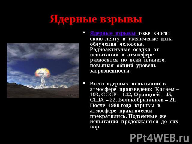 Ядерные взрывы Ядерные взрывы тоже вносят свою лепту в увеличение дозы облучения человека. Радиоактивные осадки от испытаний в атмосфере разносятся по всей планете, повышая общий уровень загрязненности. Всего ядерных испытаний в атмосфере произведен…