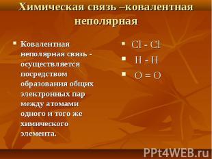 Ковалентная неполярная связь - осуществляется посредством образования общих элек