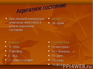 При обычной температуре неметаллы могут быть в разном агрегатном состоянии При о