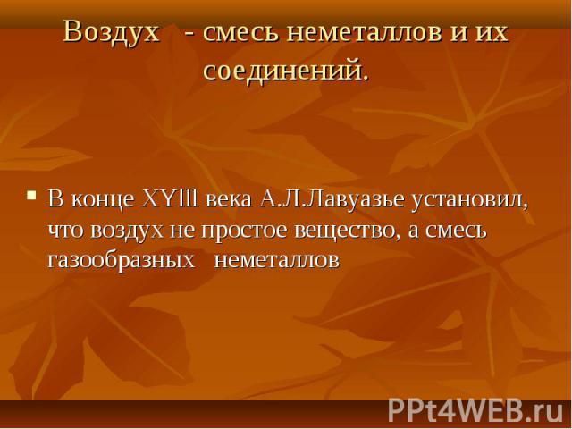 В конце ХYlll века А.Л.Лавуазье установил, что воздух не простое вещество, а смесь газообразных неметаллов В конце ХYlll века А.Л.Лавуазье установил, что воздух не простое вещество, а смесь газообразных неметаллов