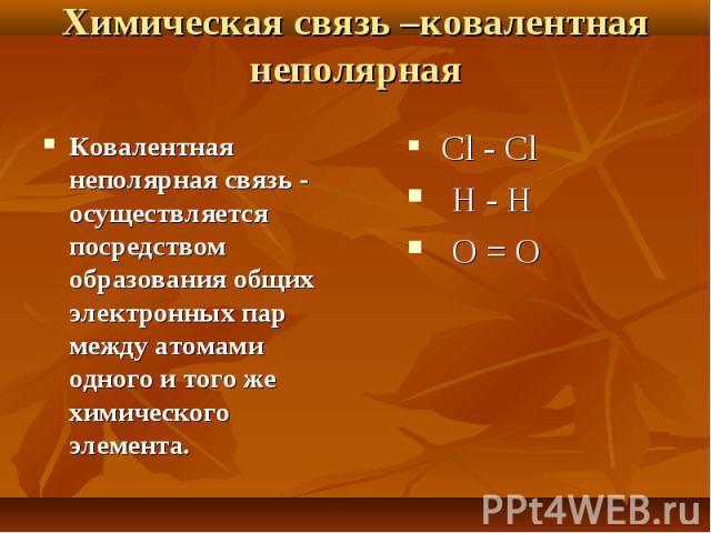 Ковалентная неполярная связь - осуществляется посредством образования общих электронных пар между атомами одного и того же химического элемента. Ковалентная неполярная связь - осуществляется посредством образования общих электронных пар между атомам…