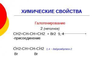 ХИМИЧЕСКИЕ СВОЙСТВА Галогенирование 2 (неполное) СН2=СН-СН=СН2 + Br2 1, 4 -присо