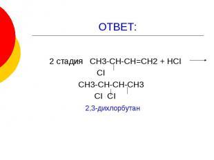ОТВЕТ: 2 стадия СН3-СН-СН=СН2 + НСI СI СН3-СН-СН-СН3 СI СI 2,3-дихлорбутан