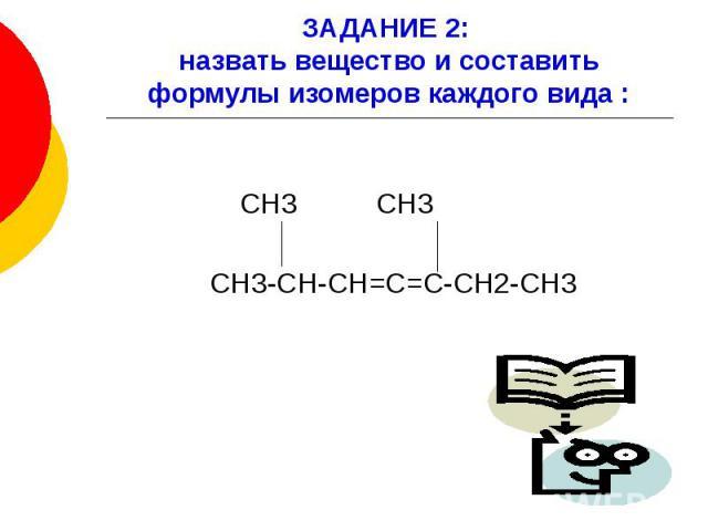 ЗАДАНИЕ 2: назвать вещество и составить формулы изомеров каждого вида : СН3 СН3 СН3-СН-СН=С=С-СН2-СН3