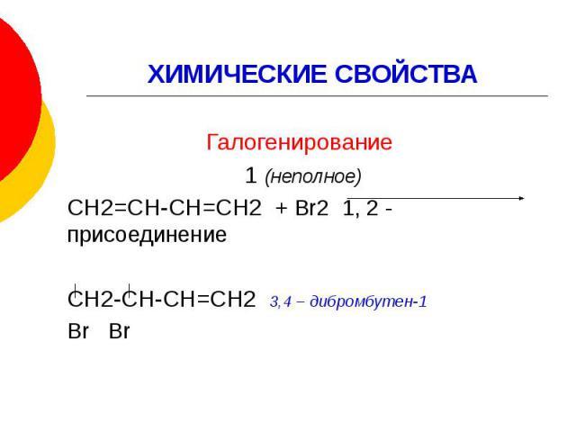 ХИМИЧЕСКИЕ СВОЙСТВА Галогенирование 1 (неполное) СН2=СН-СН=СН2 + Br2 1, 2 - присоединение СН2-СН-СН=СН2 3,4 – дибромбутен-1 Br Br