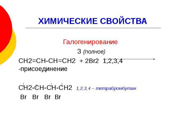 ХИМИЧЕСКИЕ СВОЙСТВА Галогенирование 3 (полное) СН2=СН-СН=СН2 + 2Br2 1,2,3,4 -присоединение СН2-СН-СН-СН2 1,2,3,4 – тетрабромбутан Br Br Br Br