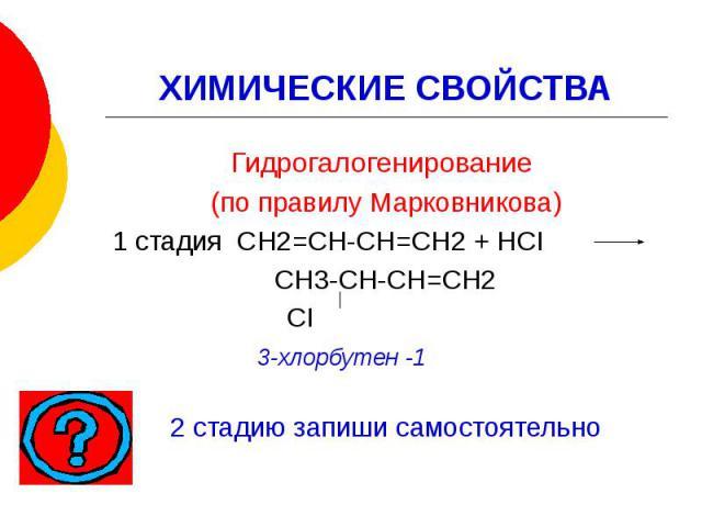 ХИМИЧЕСКИЕ СВОЙСТВА Гидрогалогенирование (по правилу Марковникова) 1 стадия СН2=СН-СН=СН2 + НСI СН3-СН-СН=СН2 СI 3-хлорбутен -1 2 стадию запиши самостоятельно