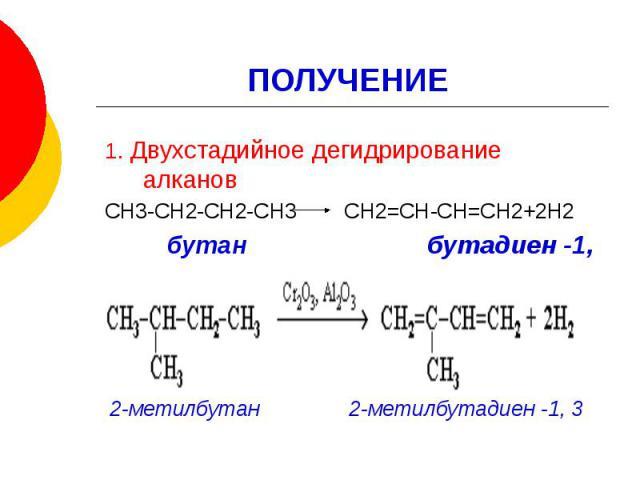 ПОЛУЧЕНИЕ 1. Двухстадийное дегидрирование алканов СН3-СН2-СН2-СН3 СН2=СН-СН=СН2+2Н2 бутан бутадиен -1, 3