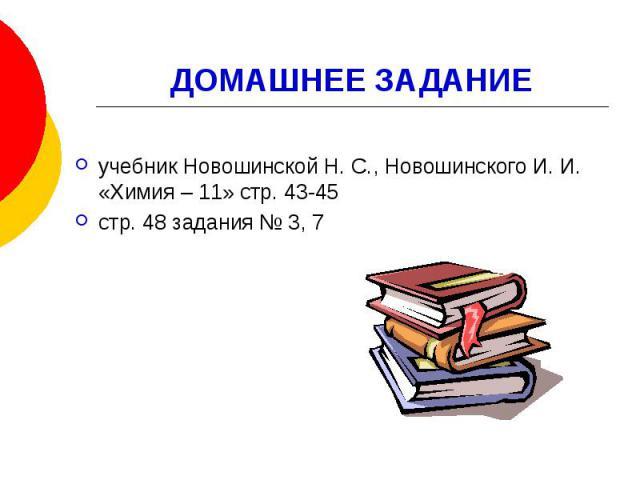 ДОМАШНЕЕ ЗАДАНИЕ учебник Новошинской Н. С., Новошинского И. И. «Химия – 11» стр. 43-45 стр. 48 задания № 3, 7