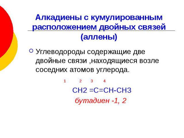 Алкадиены с кумулированным расположением двойных связей (аллены) Углеводороды содержащие две двойные связи ,находящиеся возле соседних атомов углерода. 1 2 3 4 СН2 =С=СН-СН3 бутадиен -1, 2