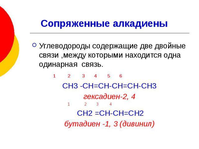 Углеводороды содержащие две двойные связи ,между которыми находится одна одинарная связь. 1 2 3 4 5 6 СН3 -СН=СН-СН=СН-СН3 гексадиен-2, 4 1 2 3 4 СН2 =СН-СН=СН2 бутадиен -1, 3 (дивинил)