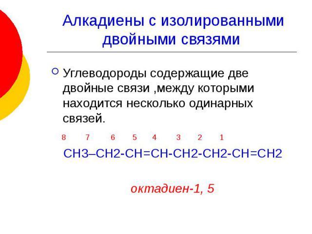 Алкадиены с изолированными двойными связями Углеводороды содержащие две двойные связи ,между которыми находится несколько одинарных связей. 8 7 6 5 4 3 2 1 СН3–СН2-СН=СН-СН2-СН2-СН=СН2 октадиен-1, 5