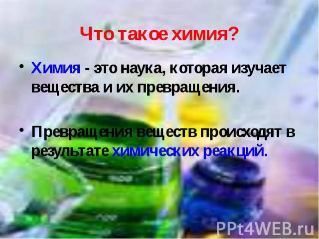 Химия - это наука, которая изучает вещества и их превращения. Химия - это наука, которая изучает вещества и их превращения. Превращения веществ происходят в результате химических реакций.
