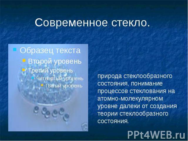 Современное стекло. природа стеклообразного состояния, понимание процессов стеклования на атомно-молекулярном уровне далеки от создания теории стеклообразного состояния.