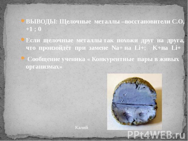 ВЫВОДЫ: Щелочные металлы –восстановители С.О, +1 ; 0 ВЫВОДЫ: Щелочные металлы –восстановители С.О, +1 ; 0 Если щелочные металлы так похожи друг на друга, что произойдёт при замене Na+ на Li+; K+на Li+ Сообщение ученика « Конкурентные пары в живых ор…