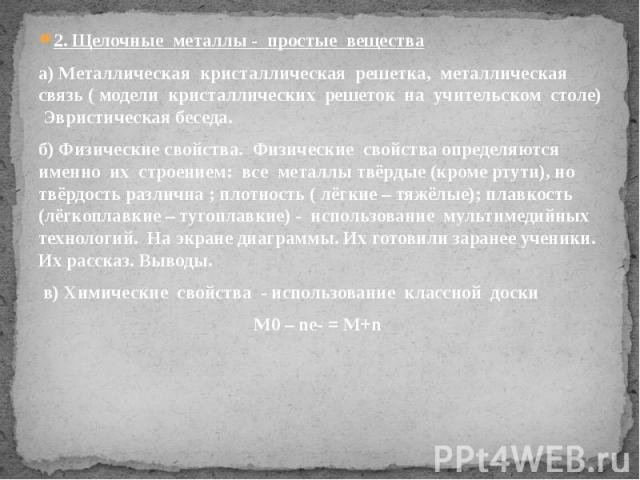 2. Щелочные металлы - простые вещества 2. Щелочные металлы - простые вещества а) Металлическая кристаллическая решетка, металлическая связь ( модели кристаллических решеток на учительском столе) Эвристическая беседа. б) Физические свойства. Физическ…