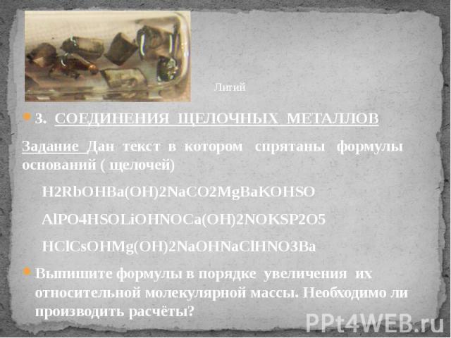 3. СОЕДИНЕНИЯ ЩЕЛОЧНЫХ МЕТАЛЛОВ 3. СОЕДИНЕНИЯ ЩЕЛОЧНЫХ МЕТАЛЛОВ Задание Дан текст в котором спрятаны формулы оснований ( щелочей) H2RbOHBa(OH)2NaCO2MgBaKOHSO AlPO4HSOLiOHNOCa(OH)2NOKSP2O5 HClCsOHMg(OH)2NaOHNaClHNO3Ba Выпишите формулы в порядке увели…