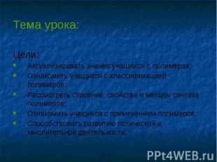 Тема урока: Цели: Актуализировать знания учащихся о полимерах; Ознакомить учащих