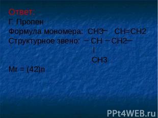 Ответ: Г. Пропен Формула мономера: CH3 CH=CH2 Структурное звено: CH CH2 CH3 Mr =