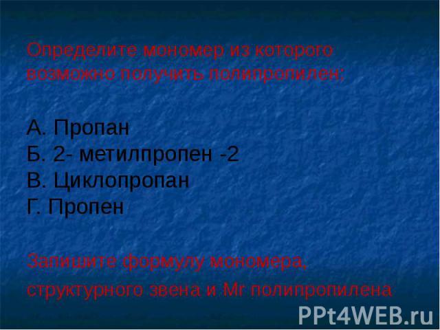Выполнить задание: Определите мономер из которого возможно получить полипропилен: А. Пропан Б. 2- метилпропен -2 В. Циклопропан Г. Пропен Запишите формулу мономера, структурного звена и Mr полипропилена