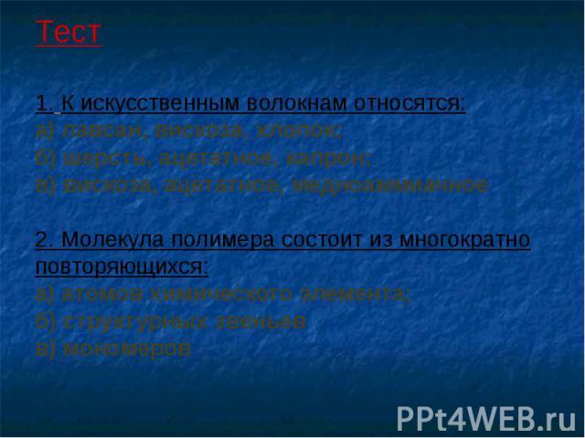 Тест 1. К искусственным волокнам относятся: а) лавсан, вискоза, хлопок; б) шерсть, ацетатное, капрон; в) вискоза, ацетатное, медноаммиачное 2. Молекула полимера состоит из многократно повторяющихся: а) атомов химического элемента; б) структурных зве…