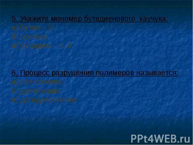 5. Укажите мономер бутадиенового каучука: а) бутен – 2; б) пропен; в) бутадиен – 1,3 6. Процесс разрушения полимеров называется: а) разложение; б) деструкция; в) дегидрирование